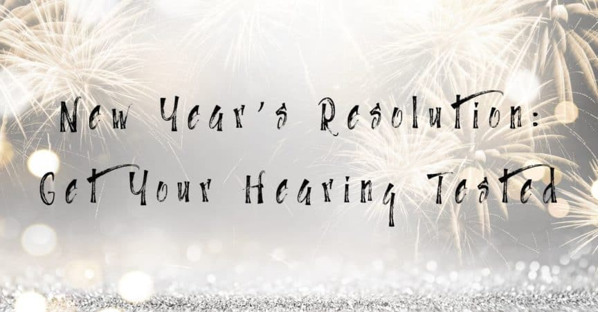 New Years Resolution: Get Your Hearing Tested!